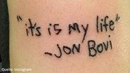 """Ein Foto von einem Tattoo. In die Haut ist tattoowiert: """"It's is my life - Jon Bovi"""". © Instagram/kleeklein"""